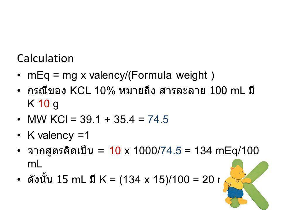 Calculation mEq = mg x valency/(Formula weight ) กรณีของ KCL 10% หมายถึง สารละลาย 100 mL มี K 10 g MW KCl = 39.1 + 35.4 = 74.5 K valency =1 จากสูตรคิด
