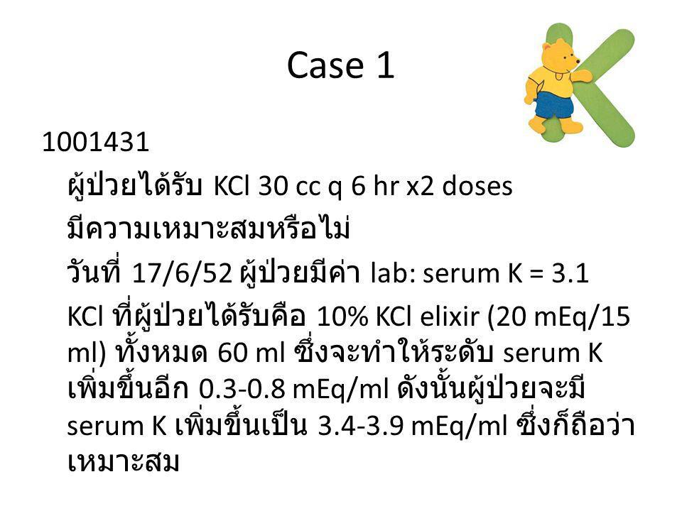 Case 1 1001431 ผู้ป่วยได้รับ KCl 30 cc q 6 hr x2 doses มีความเหมาะสมหรือไม่ วันที่ 17/6/52 ผู้ป่วยมีค่า lab: serum K = 3.1 KCl ที่ผู้ป่วยได้รับคือ 10%