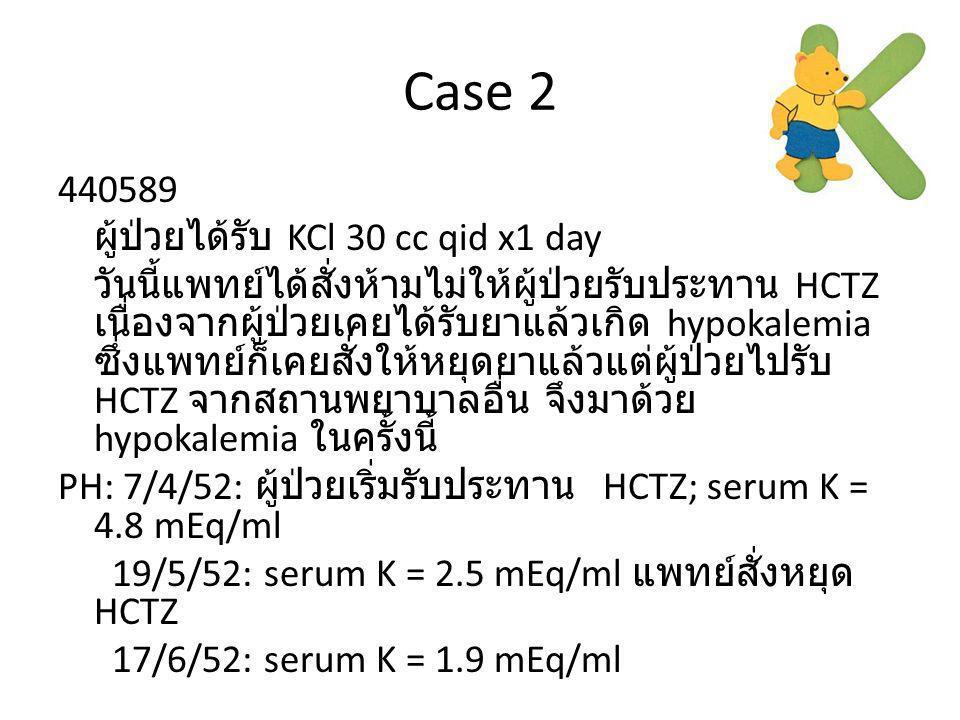 Case 2 440589 ผู้ป่วยได้รับ KCl 30 cc qid x1 day วันนี้แพทย์ได้สั่งห้ามไม่ให้ผู้ป่วยรับประทาน HCTZ เนื่องจากผู้ป่วยเคยได้รับยาแล้วเกิด hypokalemia ซึ่