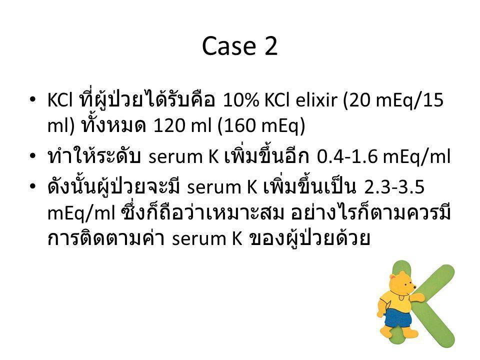 Case 2 KCl ที่ผู้ป่วยได้รับคือ 10% KCl elixir (20 mEq/15 ml) ทั้งหมด 120 ml (160 mEq) ทำให้ระดับ serum K เพิ่มขึ้นอีก 0.4-1.6 mEq/ml ดังนั้นผู้ป่วยจะม