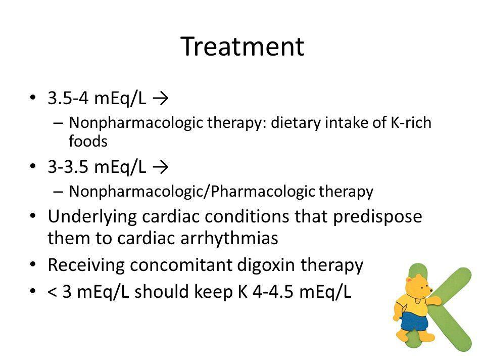 Treatment 3.5-4 mEq/L → – Nonpharmacologic therapy: dietary intake of K-rich foods 3-3.5 mEq/L → – Nonpharmacologic/Pharmacologic therapy Underlying c