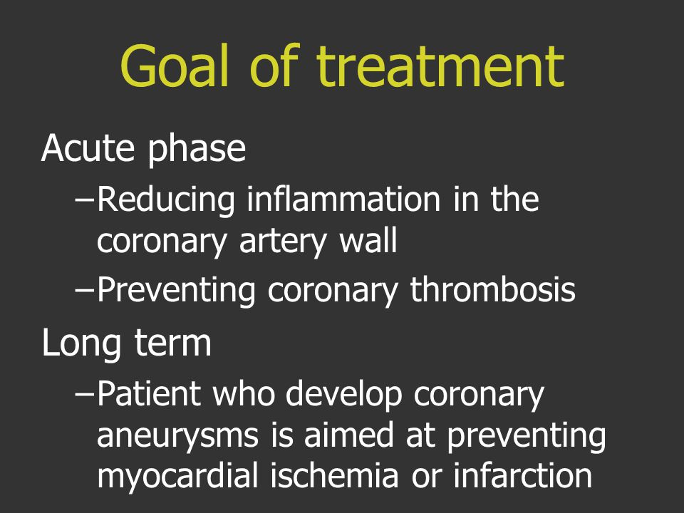 Goal of treatment Acute phase –Reducing inflammation in the coronary artery wall –Preventing coronary thrombosis Long term –Patient who develop coronary aneurysms is aimed at preventing myocardial ischemia or infarction
