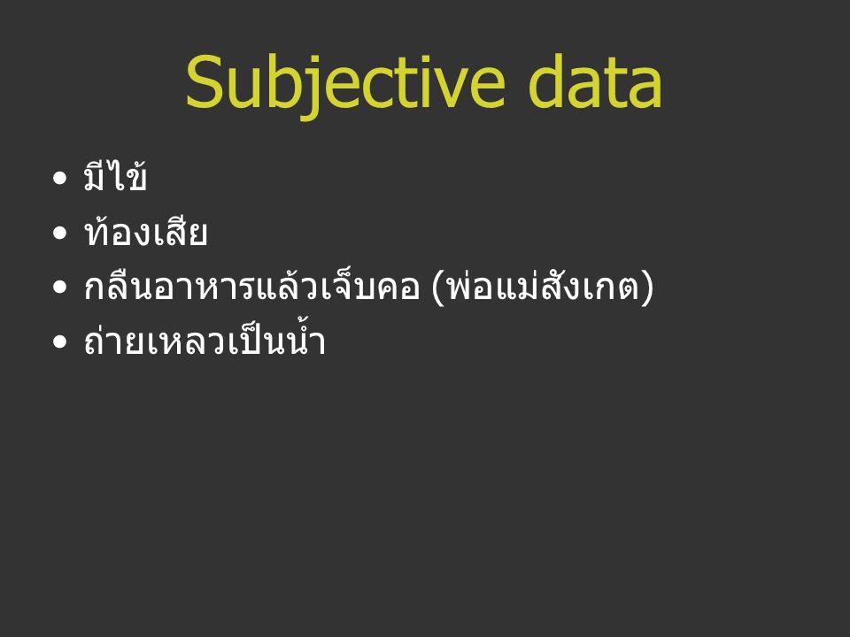 Subjective data มีไข้ ท้องเสีย กลืนอาหารแล้วเจ็บคอ ( พ่อแม่สังเกต ) ถ่ายเหลวเป็นน้ำ
