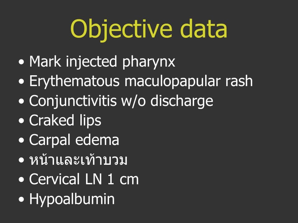 Objective data Mark injected pharynx Erythematous maculopapular rash Conjunctivitis w/o discharge Craked lips Carpal edema หน้าและเท้าบวม Cervical LN 1 cm Hypoalbumin
