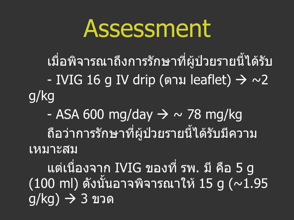 Assessment เมื่อพิจารณาถึงการรักษาที่ผู้ป่วยรายนี้ได้รับ - IVIG 16 g IV drip ( ตาม leaflet)  ~2 g/kg - ASA 600 mg/day  ~ 78 mg/kg ถือว่าการรักษาที่ผ