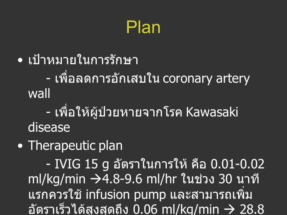 Plan เป้าหมายในการรักษา - เพื่อลดการอักเสบใน coronary artery wall - เพื่อให้ผู้ป่วยหายจากโรค Kawasaki disease Therapeutic plan - IVIG 15 g อัตราในการใ