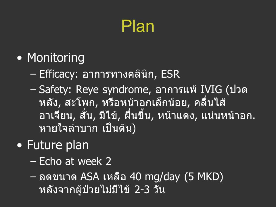 Plan Monitoring –Efficacy: อาการทางคลินิก, ESR –Safety: Reye syndrome, อาการแพ้ IVIG ( ปวด หลัง, สะโพก, หรือหน้าอกเล็กน้อย, คลื่นไส้ อาเจียน, สั่น, มี