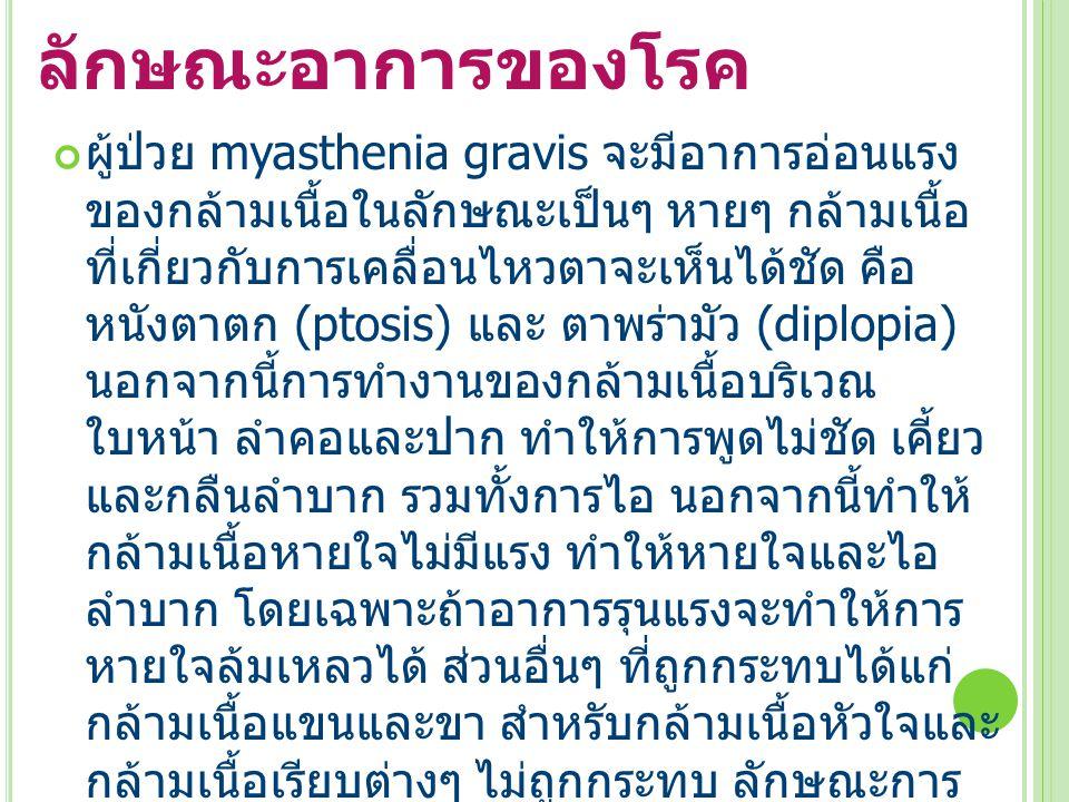 ลักษณะอาการของโรค ผู้ป่วย myasthenia gravis จะมีอาการอ่อนแรง ของกล้ามเนื้อในลักษณะเป็นๆ หายๆ กล้ามเนื้อ ที่เกี่ยวกับการเคลื่อนไหวตาจะเห็นได้ชัด คือ หนังตาตก (ptosis) และ ตาพร่ามัว (diplopia) นอกจากนี้การทำงานของกล้ามเนื้อบริเวณ ใบหน้า ลำคอและปาก ทำให้การพูดไม่ชัด เคี้ยว และกลืนลำบาก รวมทั้งการไอ นอกจากนี้ทำให้ กล้ามเนื้อหายใจไม่มีแรง ทำให้หายใจและไอ ลำบาก โดยเฉพาะถ้าอาการรุนแรงจะทำให้การ หายใจล้มเหลวได้ ส่วนอื่นๆ ที่ถูกกระทบได้แก่ กล้ามเนื้อแขนและขา สำหรับกล้ามเนื้อหัวใจและ กล้ามเนื้อเรียบต่างๆ ไม่ถูกกระทบ ลักษณะการ อ่อนแรงของกล้ามเนื้อจะเป็นแบบเป็นๆ หายๆ และอาการจะดีขึ้นเองหลังจากหยุดพักการใช้งาน ( ถ้าสังเกตผู้ป่วยจะพบว่าในช่วงเช้ากล้ามเนื้อจะ มีแรงดีกว่าตอนเย็นหรือตอนกลางคืน )