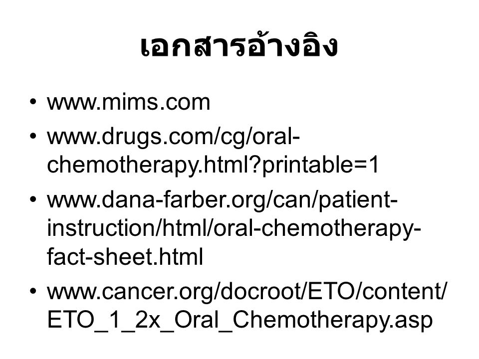 เอกสารอ้างอิง www.mims.com www.drugs.com/cg/oral- chemotherapy.html?printable=1 www.dana-farber.org/can/patient- instruction/html/oral-chemotherapy- f
