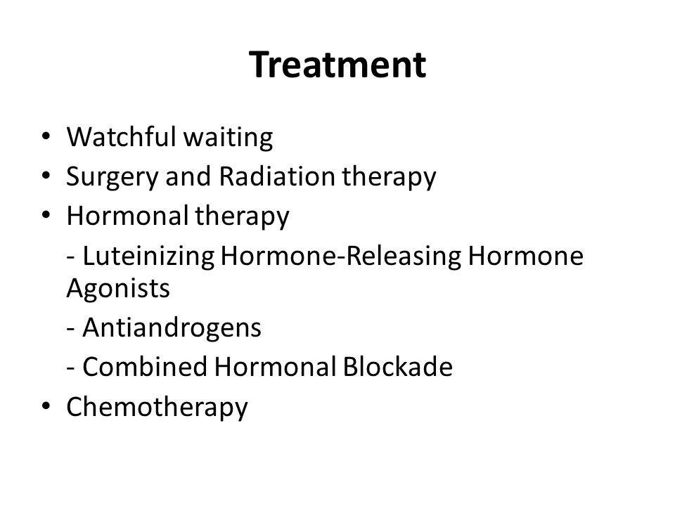 Treatment Watchful waiting Surgery and Radiation therapy Hormonal therapy - Luteinizing Hormone-Releasing Hormone Agonists - Antiandrogens - Combined Hormonal Blockade Chemotherapy
