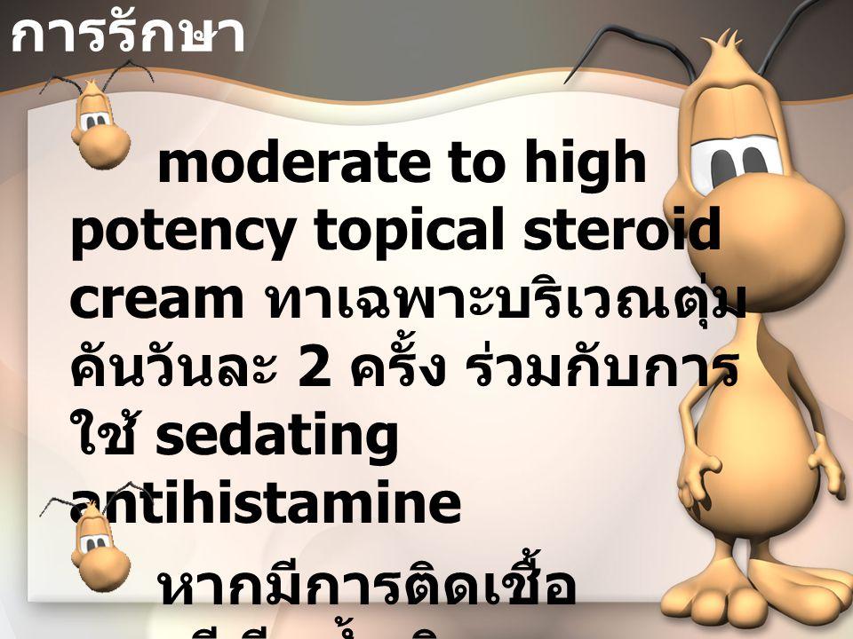 การรักษา moderate to high potency topical steroid cream ทาเฉพาะบริเวณตุ่ม คันวันละ 2 ครั้ง ร่วมกับการ ใช้ sedating antihistamine หากมีการติดเชื้อ แบคทีเรียซ้ำเติม ให้รักษาการติดเชื้อ