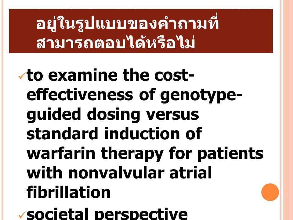 1. มีการตั้งคำถามวิจัยที่ชัดเจนและ อยู่ในรูปแบบของคำถามที่ สามารถตอบได้หรือไม่ to examine the cost- effectiveness of genotype- guided dosing versus st