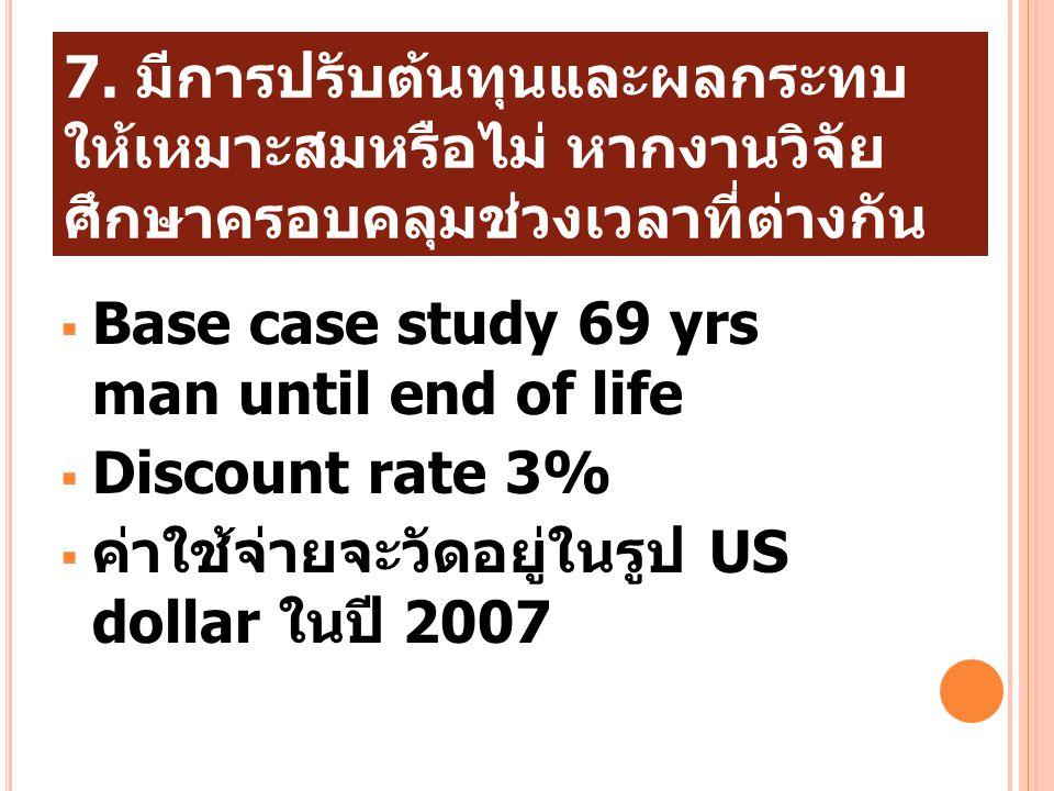 7. มีการปรับต้นทุนและผลกระทบ ให้เหมาะสมหรือไม่ หากงานวิจัย ศึกษาครอบคลุมช่วงเวลาที่ต่างกัน  Base case study 69 yrs man until end of life  Discount r