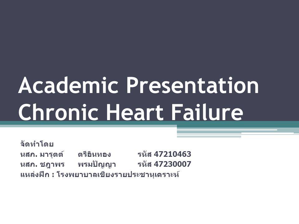 Academic Presentation Chronic Heart Failure จัดทำโดย นสภ. มารุตต์ตรีอินทองรหัส 47210463 นสภ. ชฎาพรพรมปัญญารหัส 47230007 แหล่งฝึก : โรงพยาบาลเชียงรายปร