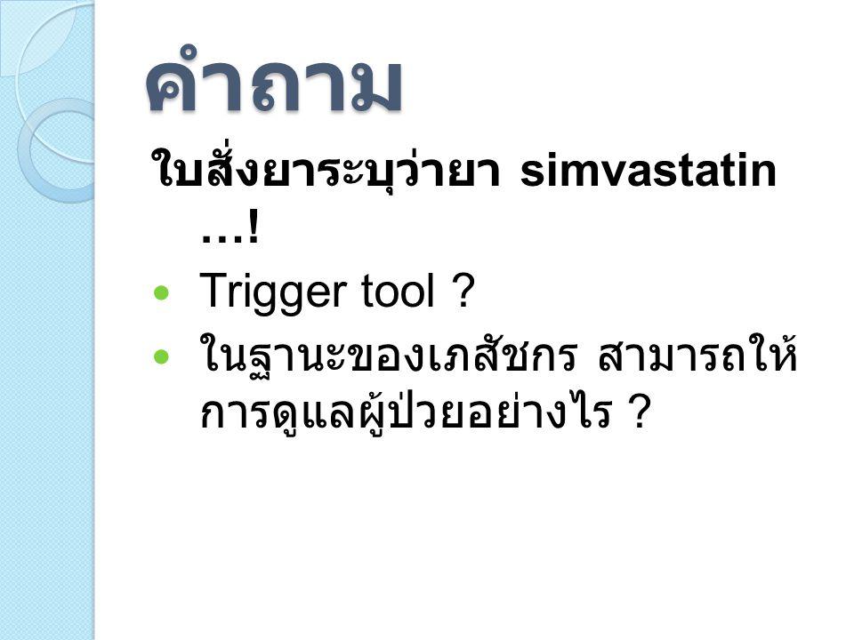คำถาม ใบสั่งยาระบุว่ายา simvastatin ….Trigger tool .