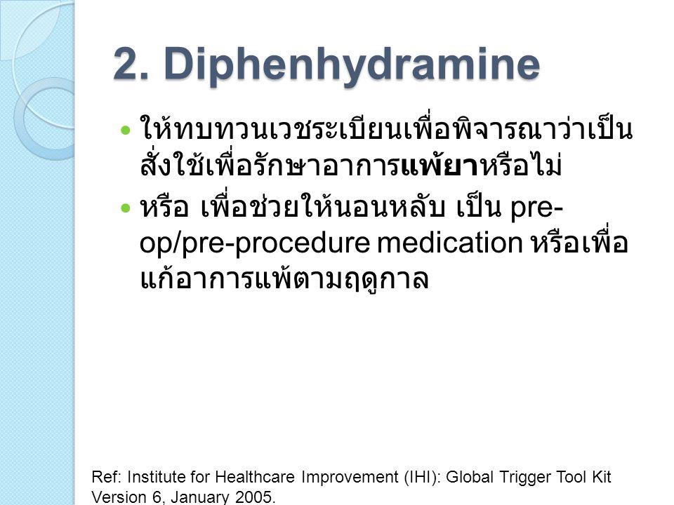 2. Diphenhydramine ให้ทบทวนเวชระเบียนเพื่อพิจารณาว่าเป็น สั่งใช้เพื่อรักษาอาการแพ้ยาหรือไม่ หรือ เพื่อช่วยให้นอนหลับ เป็น pre- op/pre-procedure medica