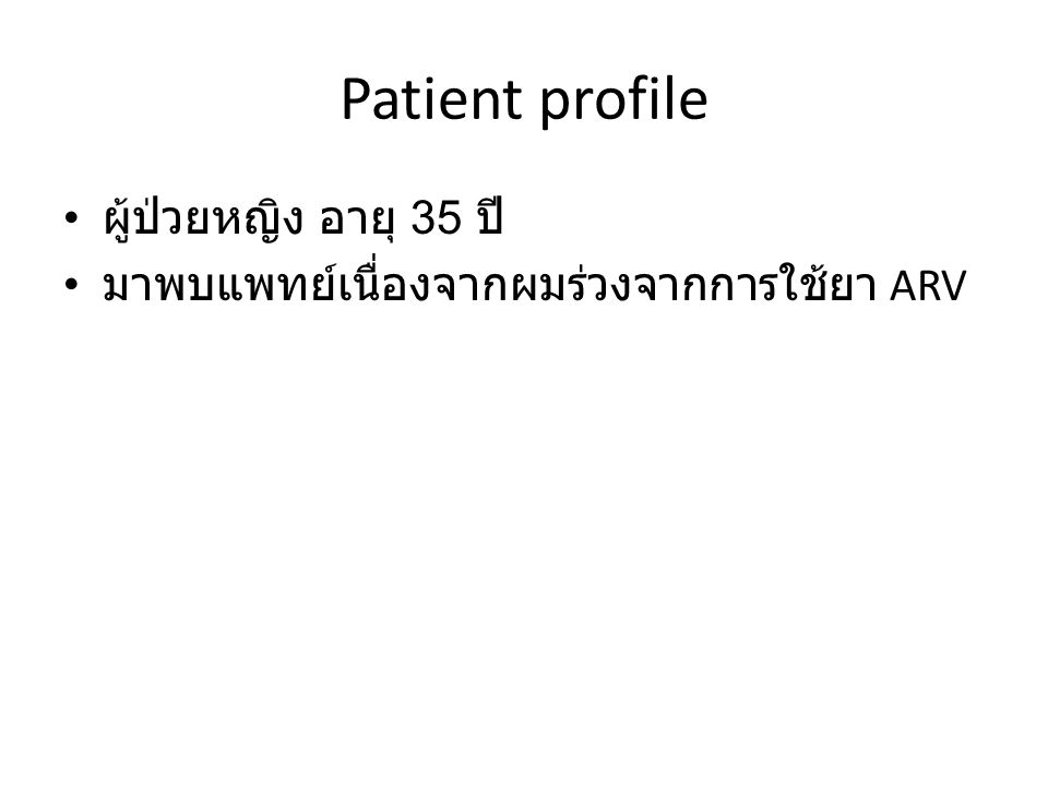 Patient profile ผู้ป่วยหญิง อายุ 35 ปี มาพบแพทย์เนื่องจากผมร่วงจากการใช้ยา ARV