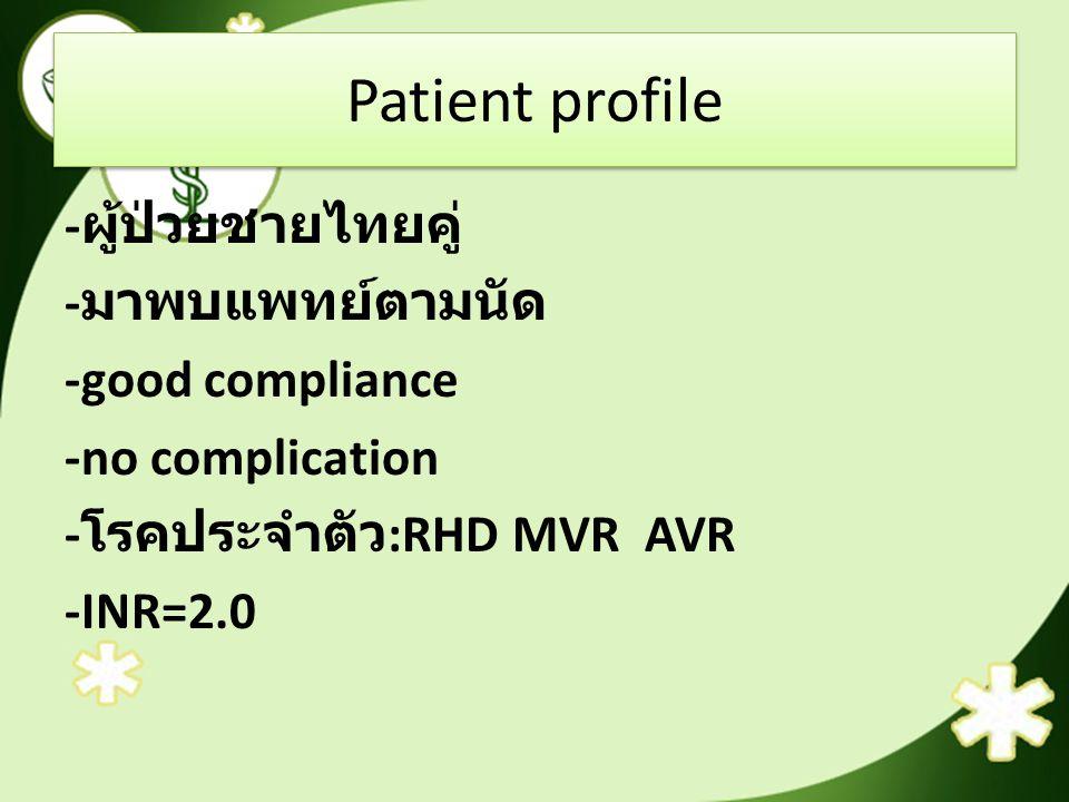 Patient profile - ผู้ป่วยชายไทยคู่ - มาพบแพทย์ตามนัด -good compliance -no complication - โรคประจำตัว :RHD MVR AVR -INR=2.0
