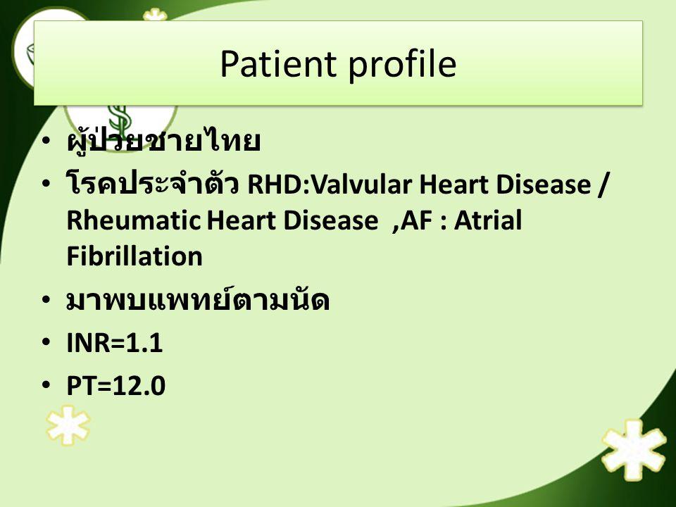Patient profile ผู้ป่วยชายไทย โรคประจำตัว RHD:Valvular Heart Disease / Rheumatic Heart Disease,AF : Atrial Fibrillation มาพบแพทย์ตามนัด INR=1.1 PT=12.