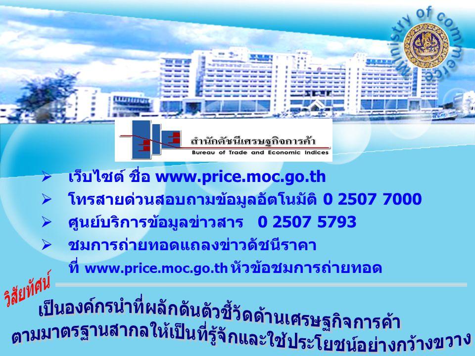   เว็บไซต์ ชื่อ www.price.moc.go.th   โทรสายด่วนสอบถามข้อมูลอัตโนมัติ 0 2507 7000   ศูนย์บริการข้อมูลข่าวสาร 0 2507 5793   ชมการถ่ายทอดแถลงข่าวดัชนีราคา ที่ www.price.moc.go.th หัวข้อชมการถ่ายทอด
