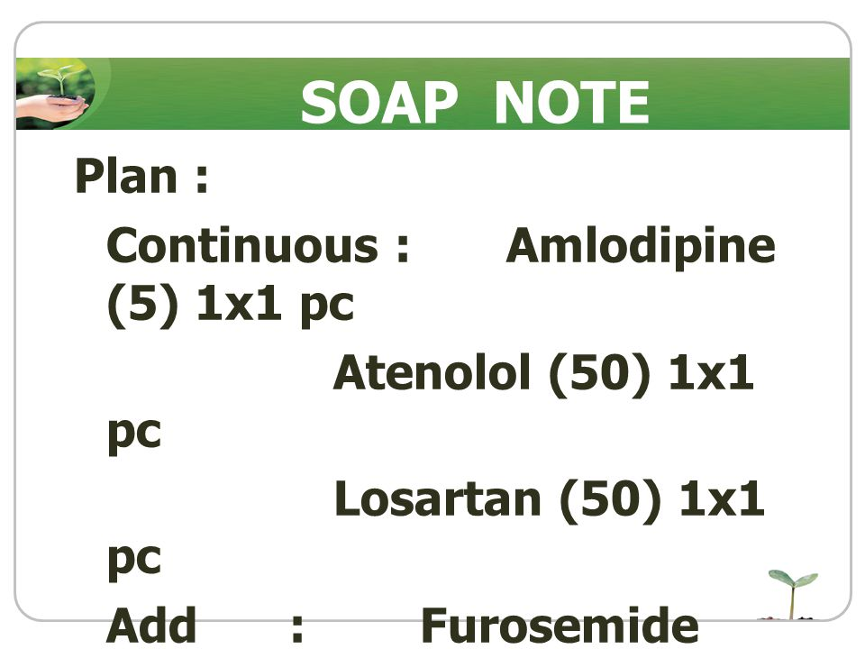 Plan : Continuous : Amlodipine (5) 1x1 pc Atenolol (50) 1x1 pc Losartan (50) 1x1 pc Add : Furosemide (40) 1x1 pc SOAP NOTE