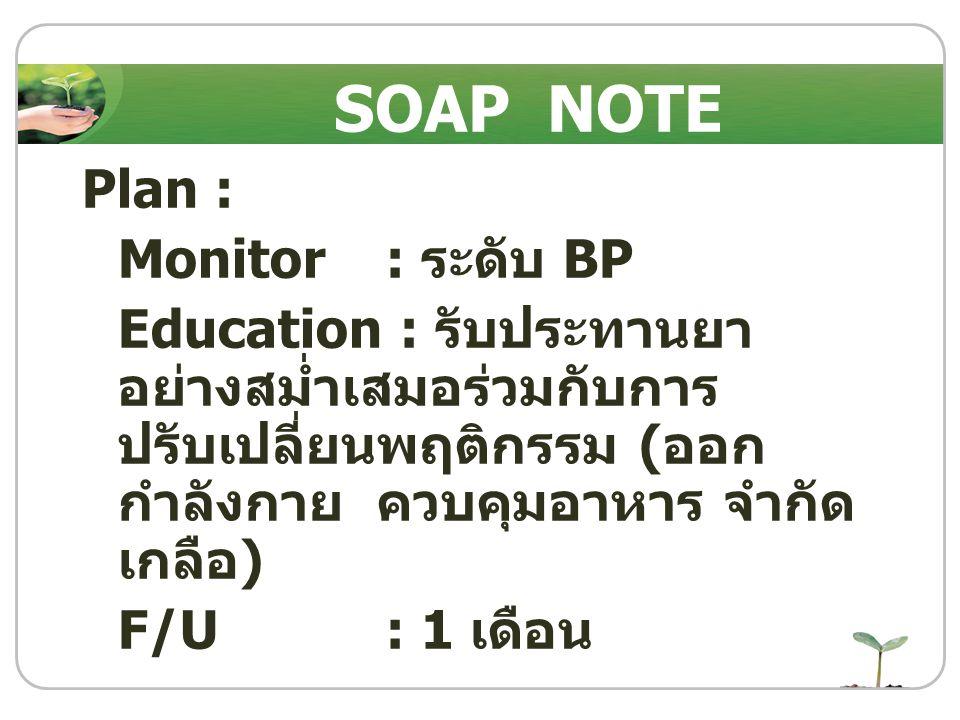 Plan : Monitor : ระดับ BP Education : รับประทานยา อย่างสม่ำเสมอร่วมกับการ ปรับเปลี่ยนพฤติกรรม ( ออก กำลังกาย ควบคุมอาหาร จำกัด เกลือ ) F/U : 1 เดือน S