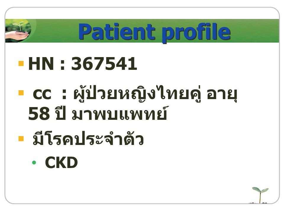 Patient profile  HN : 367541  cc : ผู้ป่วยหญิงไทยคู่ อายุ 58 ปี มาพบแพทย์  มีโรคประจำตัว CKD