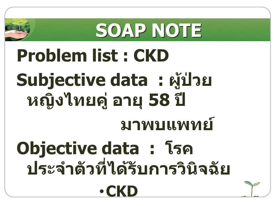 Problem list : CKD Subjective data : ผู้ป่วย หญิงไทยคู่ อายุ 58 ปี มาพบแพทย์ Objective data : โรค ประจำตัวที่ได้รับการวินิจฉัย CKD SOAP NOTE