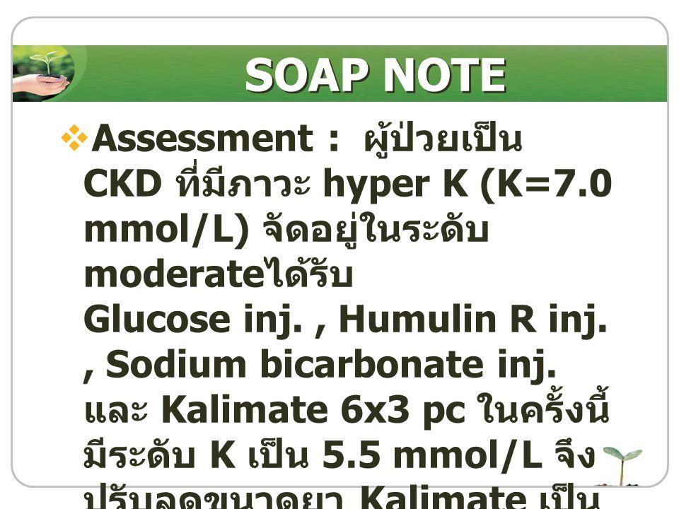  Assessment : ผู้ป่วยเป็น CKD ที่มีภาวะ hyper K (K=7.0 mmol/L) จัดอยู่ในระดับ moderate ได้รับ Glucose inj., Humulin R inj., Sodium bicarbonate inj. แ