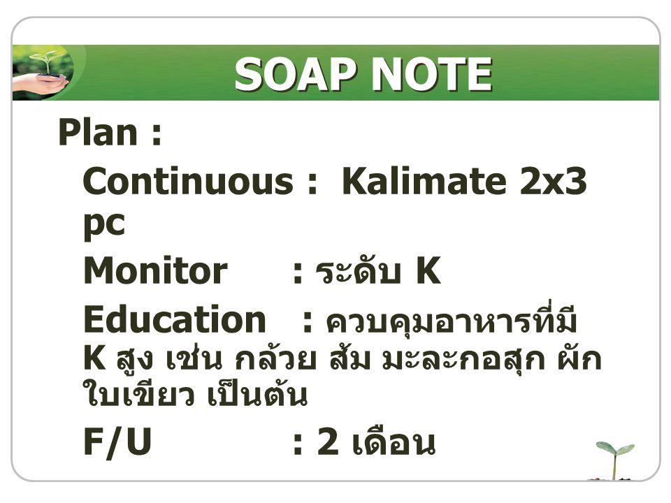 Plan : Continuous : Kalimate 2x3 pc Monitor : ระดับ K Education : ควบคุมอาหารที่มี K สูง เช่น กล้วย ส้ม มะละกอสุก ผัก ใบเขียว เป็นต้น F/U : 2 เดือน SO