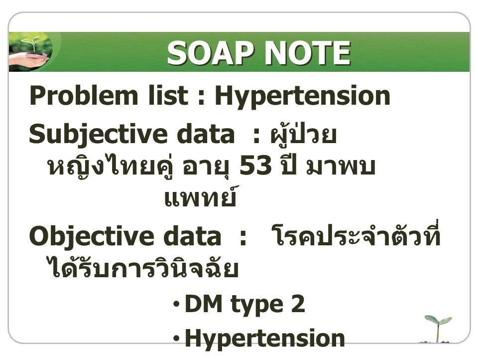 Problem list : Hypertension Subjective data : ผู้ป่วย หญิงไทยคู่ อายุ 53 ปี มาพบ แพทย์ Objective data : โรคประจำตัวที่ ได้รับการวินิจฉัย DM type 2 Hyp
