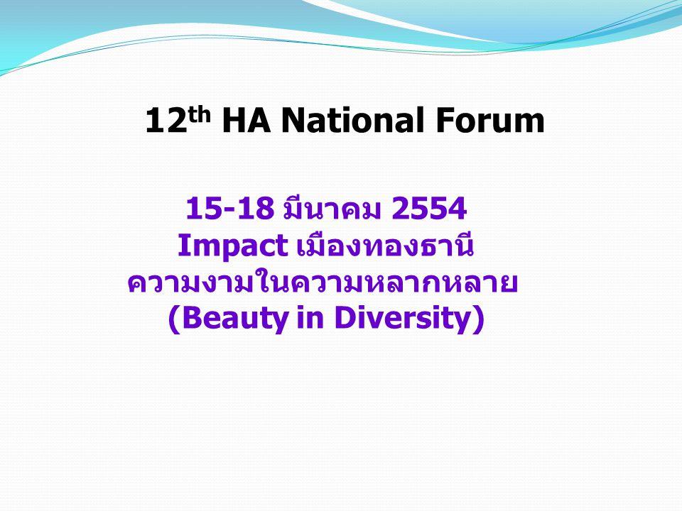 15-18 มีนาคม 2554 Impact เมืองทองธานี ความงามในความหลากหลาย (Beauty in Diversity) 12 th HA National Forum