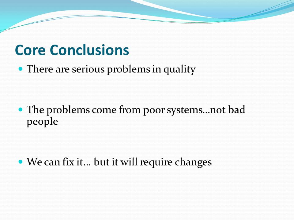 Core Conclusions There are serious problems in quality The problems come from poor systems…not bad people We can fix it… but it will require changes