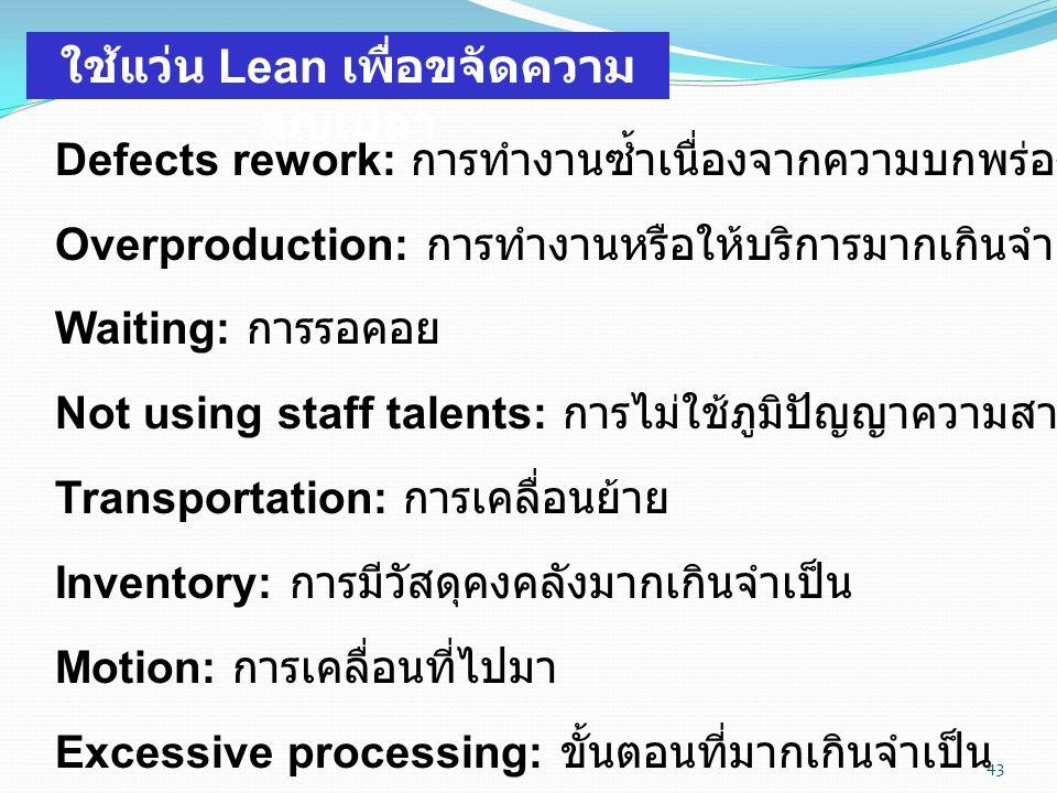 43 ใช้่แว่น Lean เพื่อขจัดความ สูญเปล่า Defects rework: การทำงานซ้ำเนื่องจากความบกพร่อง Overproduction: การทำงานหรือให้บริการมากเกินจำเป็น Waiting: กา