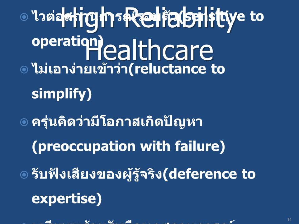 High Reliability Healthcare  ไวต่อสถานการณ์รอบตัว (sensitive to operation)  ไม่เอาง่ายเข้าว่า (reluctance to simplify)  ครุ่นคิดว่ามีโอกาสเกิดปัญหา