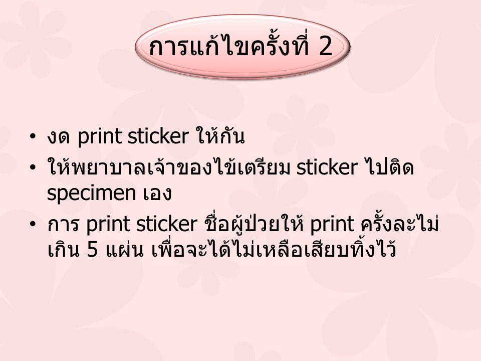การแก้ไขครั้งที่ 2 งด print sticker ให้กัน ให้พยาบาลเจ้าของไข้เตรียม sticker ไปติด specimen เอง การ print sticker ชื่อผู้ป่วยให้ print ครั้งละไม่ เกิน 5 แผ่น เพื่อจะได้ไม่เหลือเสียบทิ้งไว้