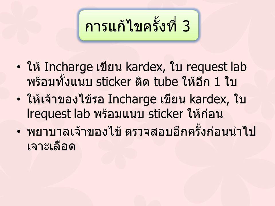 การแก้ไขครั้งที่ 3 ให้ Incharge เขียน kardex, ใบ request lab พร้อมทั้งแนบ sticker ติด tube ให้อีก 1 ใบ ให้เจ้าของไข้รอ Incharge เขียน kardex, ใบ lrequ