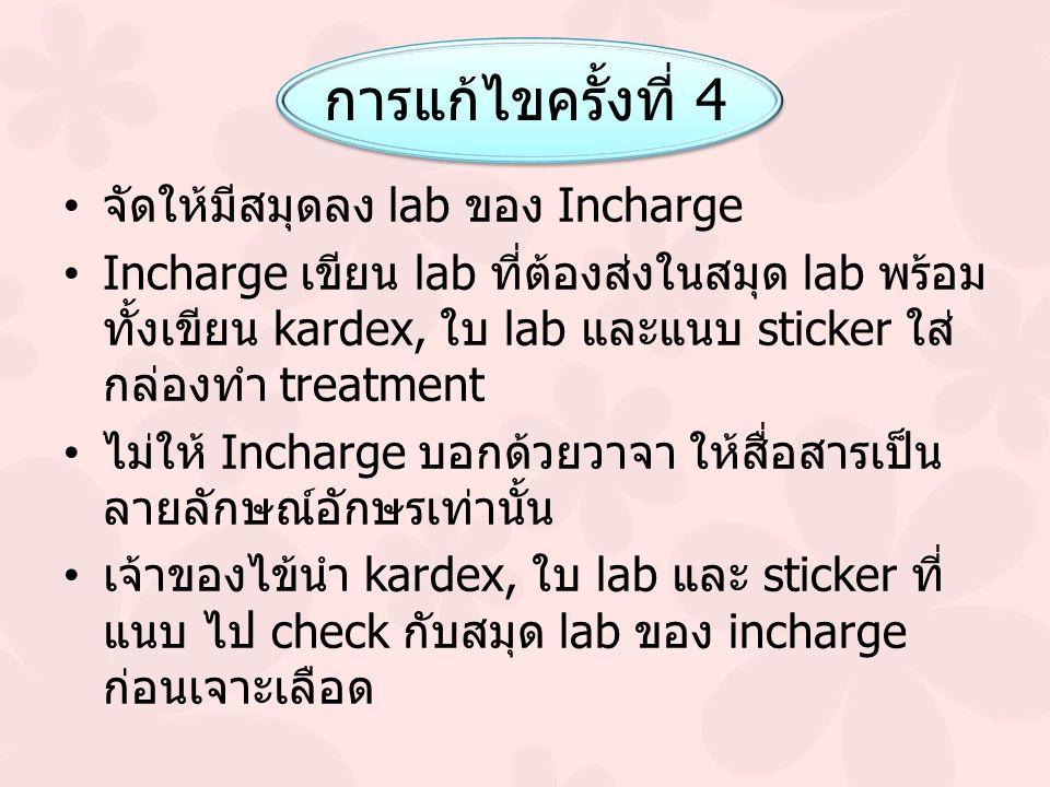 การแก้ไขครั้งที่ 4 จัดให้มีสมุดลง lab ของ Incharge Incharge เขียน lab ที่ต้องส่งในสมุด lab พร้อม ทั้งเขียน kardex, ใบ lab และแนบ sticker ใส่ กล่องทำ treatment ไม่ให้ Incharge บอกด้วยวาจา ให้สื่อสารเป็น ลายลักษณ์อักษรเท่านั้น เจ้าของไข้นำ kardex, ใบ lab และ sticker ที่ แนบ ไป check กับสมุด lab ของ incharge ก่อนเจาะเลือด