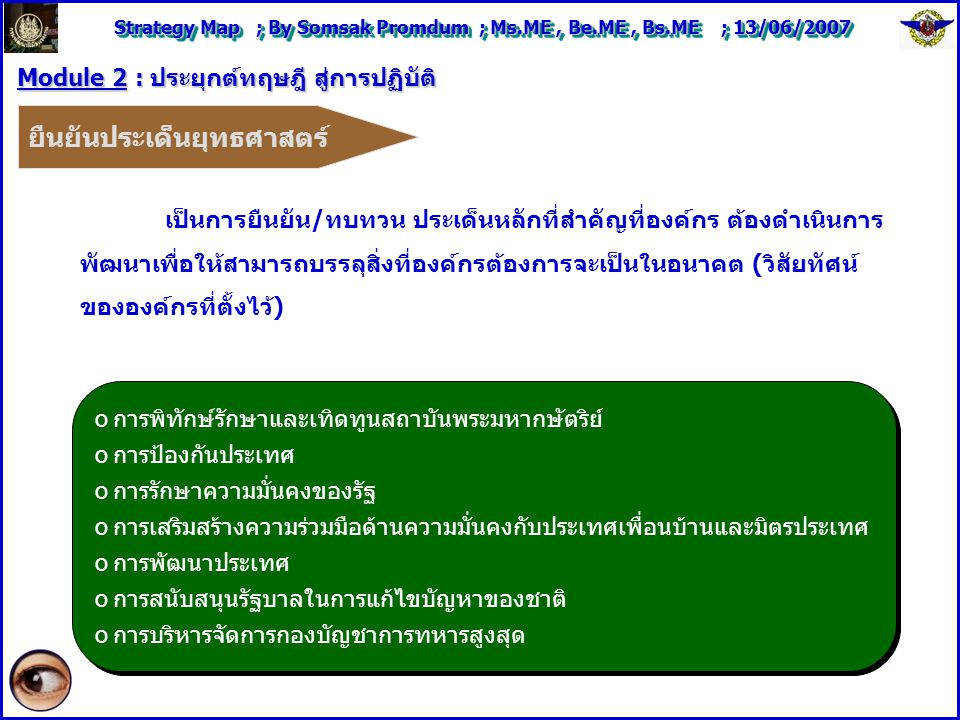 Strategy Map ; By Somsak Promdum ; Ms.ME, Be.ME, Bs.ME ; 13/06/2007 Module 2 : ประยุกต์ทฤษฎี สู่การปฏิบัติ ยืนยันประเด็นยุทธศาสตร์ oการพิทักษ์รักษาและเทิดทูนสถาบันพระมหากษัตริย์ oการป้องกันประเทศ oการรักษาความมั่นคงของรัฐ oการเสริมสร้างความร่วมมือด้านความมั่นคงกับประเทศเพื่อนบ้านและมิตรประเทศ oการพัฒนาประเทศ oการสนับสนุนรัฐบาลในการแก้ไขบัญหาของชาติ oการบริหารจัดการกองบัญชาการทหารสูงสุด oการพิทักษ์รักษาและเทิดทูนสถาบันพระมหากษัตริย์ oการป้องกันประเทศ oการรักษาความมั่นคงของรัฐ oการเสริมสร้างความร่วมมือด้านความมั่นคงกับประเทศเพื่อนบ้านและมิตรประเทศ oการพัฒนาประเทศ oการสนับสนุนรัฐบาลในการแก้ไขบัญหาของชาติ oการบริหารจัดการกองบัญชาการทหารสูงสุด เป็นการยืนยัน/ทบทวน ประเด็นหลักที่สำคัญที่องค์กร ต้องดำเนินการ พัฒนาเพื่อให้สามารถบรรลุสิ่งที่องค์กรต้องการจะเป็นในอนาคต (วิสัยทัศน์ ขององค์กรที่ตั้งไว้)