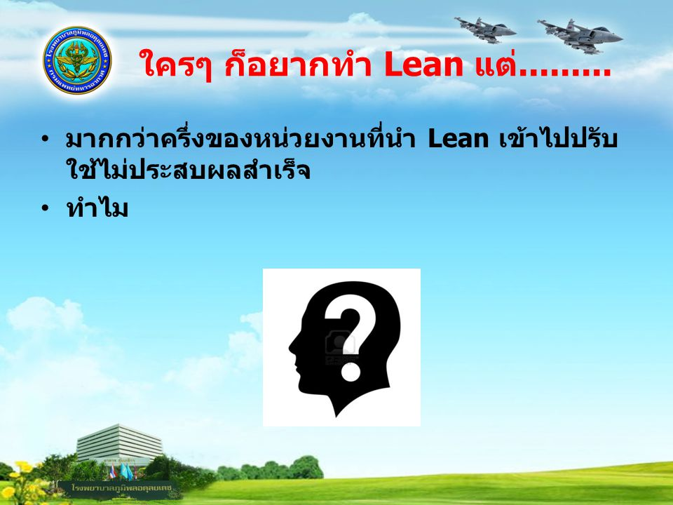 ใครๆ ก็อยากทำ Lean แต่......... มากกว่าครึ่งของหน่วยงานที่นำ Lean เข้าไปปรับ ใช้ไม่ประสบผลสำเร็จ ทำไม