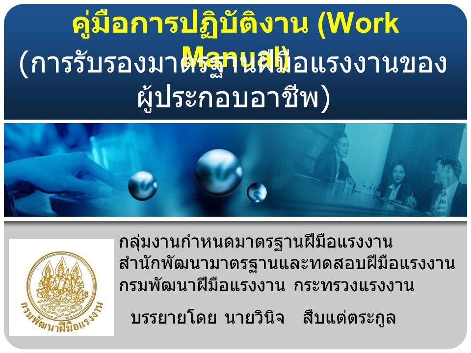 คู่มือการปฏิบัติงาน (Work Manual) กลุ่มงานกำหนดมาตรฐานฝีมือแรงงาน สำนักพัฒนามาตรฐานและทดสอบฝีมือแรงงาน กรมพัฒนาฝีมือแรงงาน กระทรวงแรงงาน ( การรับรองมาตรฐานฝีมือแรงงานของ ผู้ประกอบอาชีพ ) บรรยายโดย นายวินิจ สืบแต่ตระกูล
