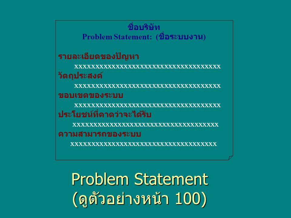 Problem Statement ( ดูตัวอย่างหน้า 100) ชื่อบริษัท Problem Statement: ( ชื่อระบบงาน ) รายละเอียดของปัญหา xxxxxxxxxxxxxxxxxxxxxxxxxxxxxxxxxxxx วัตถุประสงค์ xxxxxxxxxxxxxxxxxxxxxxxxxxxxxxxxxxxx ขอบเขตของระบบ xxxxxxxxxxxxxxxxxxxxxxxxxxxxxxxxxxxx ประโยชน์ที่คาดว่าจะได้รับ xxxxxxxxxxxxxxxxxxxxxxxxxxxxxxxxxxxx ความสามารถของระบบ xxxxxxxxxxxxxxxxxxxxxxxxxxxxxxxxxxxx