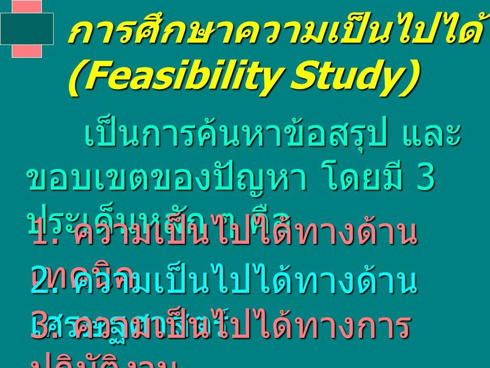 การศึกษาความเป็นไปได้ (Feasibility Study) เป็นการค้นหาข้อสรุป และ ขอบเขตของปัญหา โดยมี 3 ประเด็นหลัก ๆ คือ เป็นการค้นหาข้อสรุป และ ขอบเขตของปัญหา โดยมี 3 ประเด็นหลัก ๆ คือ 1.