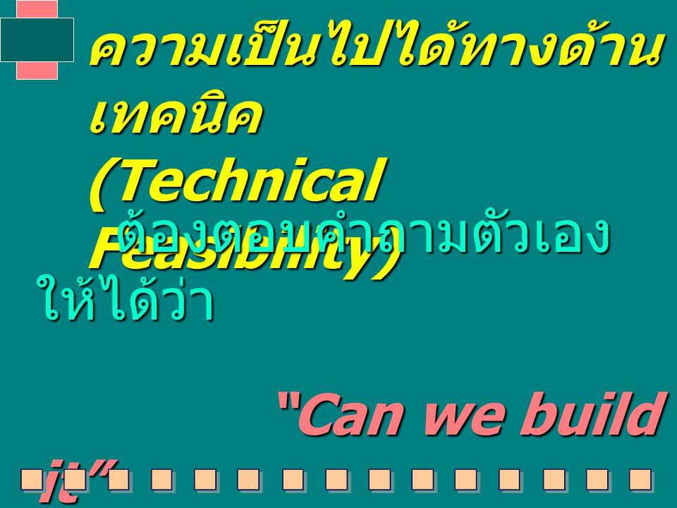 ความเป็นไปได้ทางด้าน เทคนิค (Technical Feasibility) ต้องตอบคำถามตัวเอง ให้ได้ว่า ต้องตอบคำถามตัวเอง ให้ได้ว่า Can we build it Can we build it