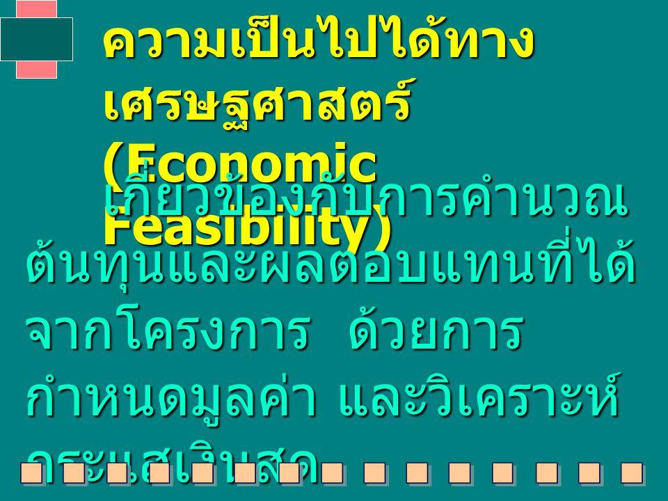 ความเป็นไปได้ทาง เศรษฐศาสตร์ (Economic Feasibility) เกี่ยวข้องกับการคำนวณ ต้นทุนและผลตอบแทนที่ได้ จากโครงการ ด้วยการ กำหนดมูลค่า และวิเคราะห์ กระแสเงินสด เกี่ยวข้องกับการคำนวณ ต้นทุนและผลตอบแทนที่ได้ จากโครงการ ด้วยการ กำหนดมูลค่า และวิเคราะห์ กระแสเงินสด