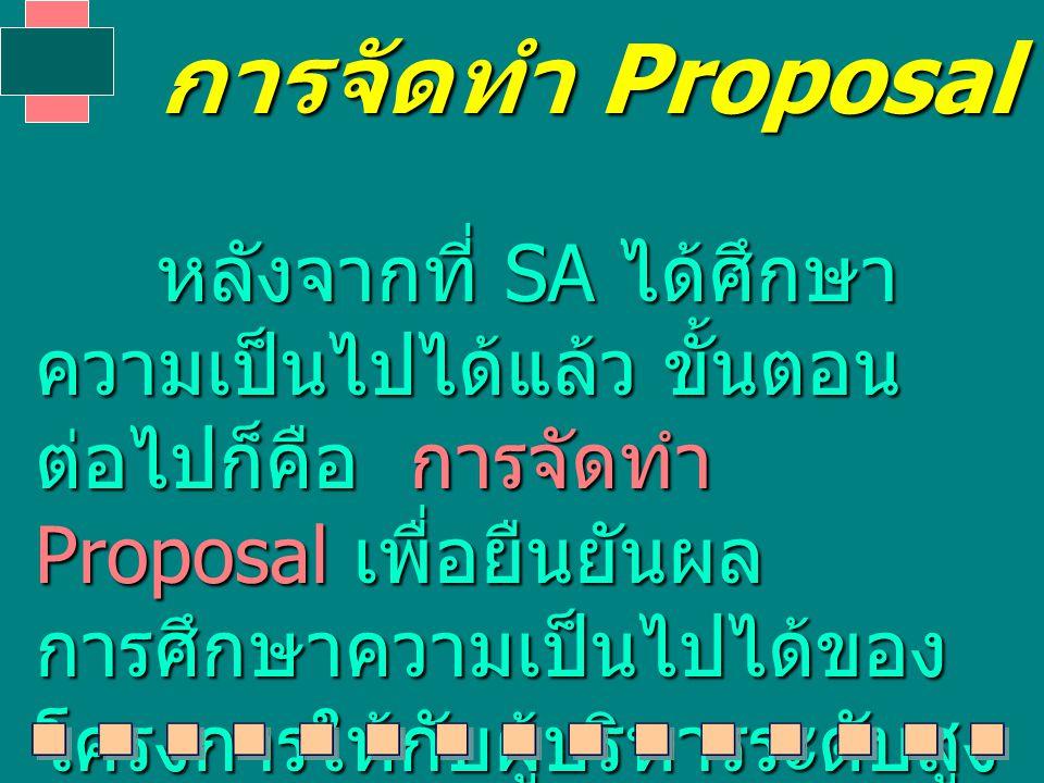 การจัดทำ Proposal หลังจากที่ SA ได้ศึกษา ความเป็นไปได้แล้ว ขั้นตอน ต่อไปก็คือ การจัดทำ Proposal เพื่อยืนยันผล การศึกษาความเป็นไปได้ของ โครงการให้กับผู้บริหารระดับสูง หลังจากที่ SA ได้ศึกษา ความเป็นไปได้แล้ว ขั้นตอน ต่อไปก็คือ การจัดทำ Proposal เพื่อยืนยันผล การศึกษาความเป็นไปได้ของ โครงการให้กับผู้บริหารระดับสูง