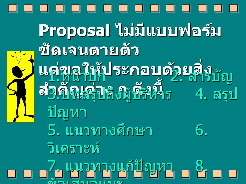 Proposal ไม่มีแบบฟอร์ม ชัดเจนตายตัว แต่ขอให้ประกอบด้วยสิ่ง สำคัญต่าง ๆ ดังนี้ 1.