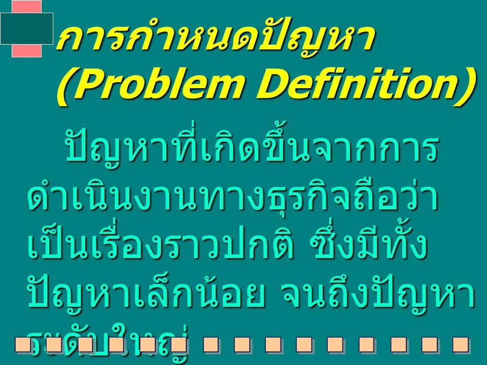 การกำหนดปัญหา (Problem Definition) ปัญหาที่เกิดขึ้นจากการ ดำเนินงานทางธุรกิจถือว่า เป็นเรื่องราวปกติ ซึ่งมีทั้ง ปัญหาเล็กน้อย จนถึงปัญหา ระดับใหญ่ ปัญหาที่เกิดขึ้นจากการ ดำเนินงานทางธุรกิจถือว่า เป็นเรื่องราวปกติ ซึ่งมีทั้ง ปัญหาเล็กน้อย จนถึงปัญหา ระดับใหญ่