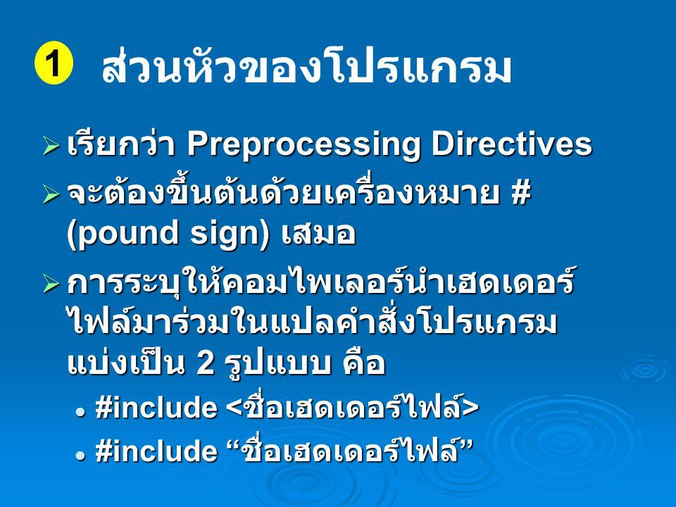  เรียกว่า Preprocessing Directives  จะต้องขึ้นต้นด้วยเครื่องหมาย # (pound sign) เสมอ  การระบุให้คอมไพเลอร์นำเฮดเดอร์ ไฟล์มาร่วมในแปลคำสั่งโปรแกรม แบ่งเป็น 2 รูปแบบ คือ #include #include #include ชื่อเฮดเดอร์ไฟล์ #include ชื่อเฮดเดอร์ไฟล์ 1 ส่วนหัวของโปรแกรม