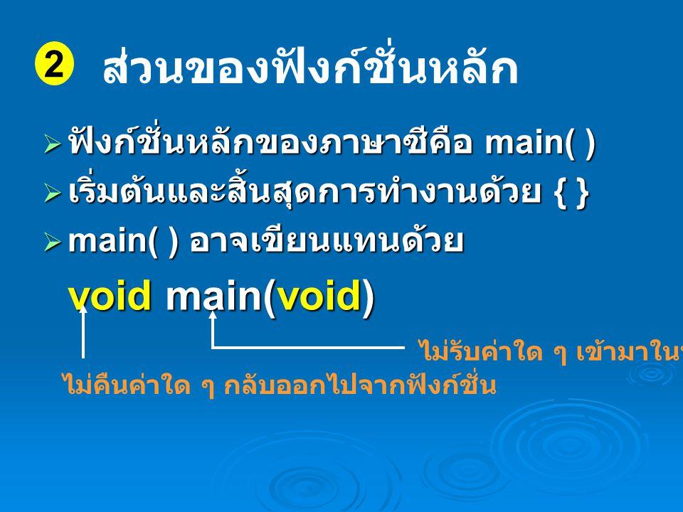  ฟังก์ชั่นหลักของภาษาซีคือ main( )  เริ่มต้นและสิ้นสุดการทำงานด้วย { }  main( ) อาจเขียนแทนด้วย void main(void) 2 ส่วนของฟังก์ชั่นหลัก ไม่คืนค่าใด ๆ กลับออกไปจากฟังก์ชั่น ไม่รับค่าใด ๆ เข้ามาในฟังก์ชั่น